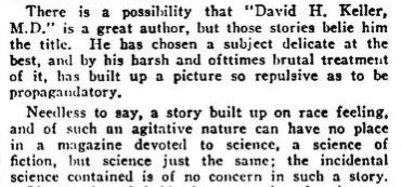 "A snip from the letters to the editor of the April 1929 Discussions section from Amazing Stories. It reads ""There is a possibility that ""David H. Keller, M.D."" is a great author, but those stories (referring to the four that make up ""The Menace"") belie him the title. He has chosen a subject delicate at the best, and by his harsh and oftentimes brutal treatment of it, has built up a picture so repulsive as to be propagandatory. Needless to say, a story built up on race feeling, and of such an agitative nature can have no place in a magazine devoted to science, a science of fiction, but science just the same; the incidental science contained is of no concern in such a story."