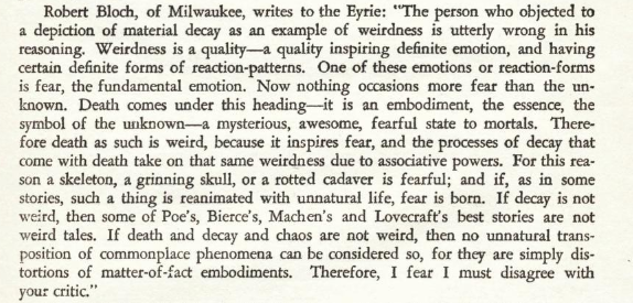"Image shows a reader's response to criticism of showing decay in the March 1934 issue of Weird Tales. Important part states ""Weirdness is a quality--a quality inspiring definite emotion, and having certain definite forms of reaction-patterns. One of these emotions or reaction-forms is fear, the fundamental emotion. Now nothing occasions more fear than the un-known. Death comes under this heading--it is an embodiment, the essence, the symbol of the unknown--a mysterious, awesome, fearful state to mortals. Therefore death as such is weird, because it inspires fear, and the processes of decay that come with death take on that same weirdness due to associative powers... If decay and chaos are not weird, then no unnatural transposition of commonplace phenomena can be considered so, for they are simply distortions of matter-of-fact embodiments."