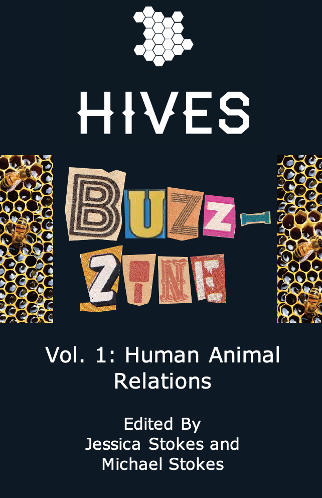 "Image is divided into thirds from the top down. The top third shows the HIVES logo: a cluster of white hexagons on a dark blue, almost black background. The middle third has the words ""Buzz-Zine"" centered between two columns of honeycomb. The letters are cut from magazines and newspapers. The bottom third has the words ""Vol. 1 Human Animal Relations Edited by Jessica Stokes and Michael Stokes"" in white letters on the same dark blue, almost black background."