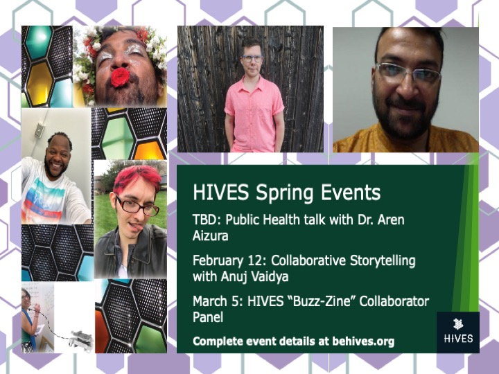 "Image shows the faces of our spring presenters, with the information ""TBD: Public Health Talk with Dr. Aren Aizura. February 12: Collaborative Storytelling with Anuj Vaidya. March 5: HIVES ""Buzz-Zine"" Collaborator Panel"""